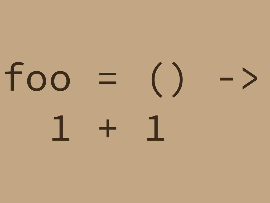 foo = () -> 1 + 1
