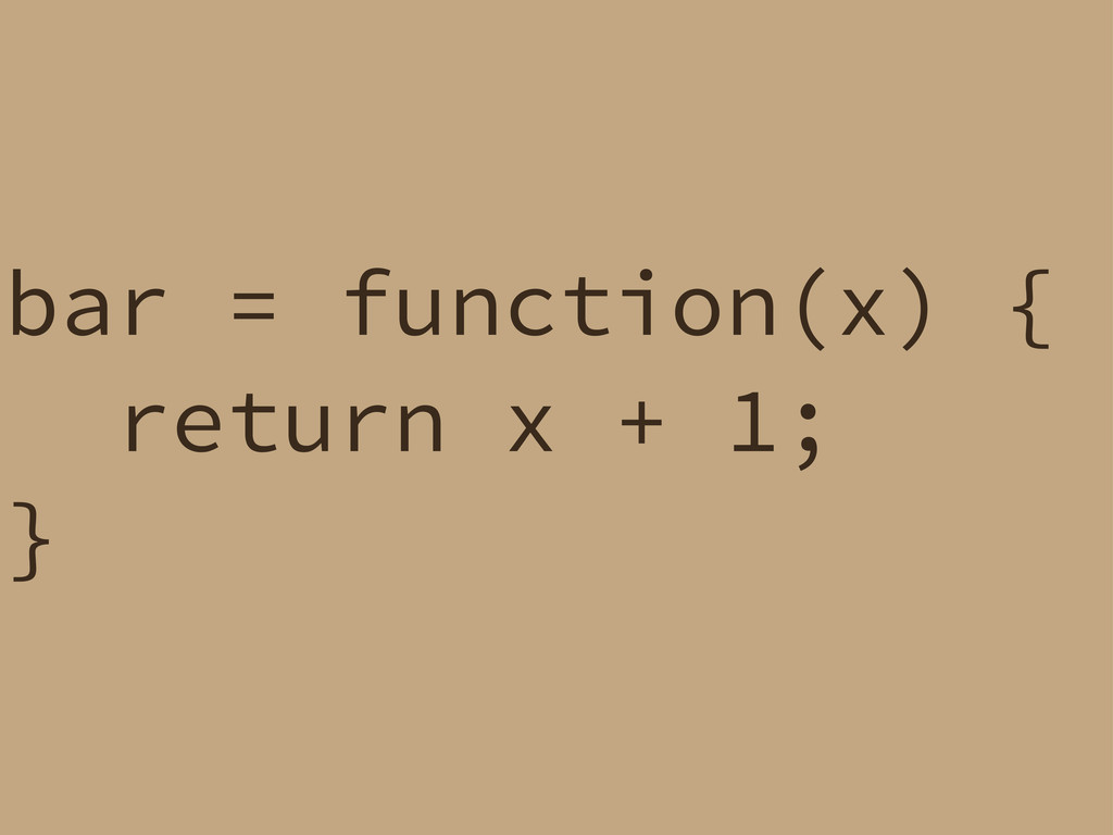 bar = function(x) { return x + 1; }