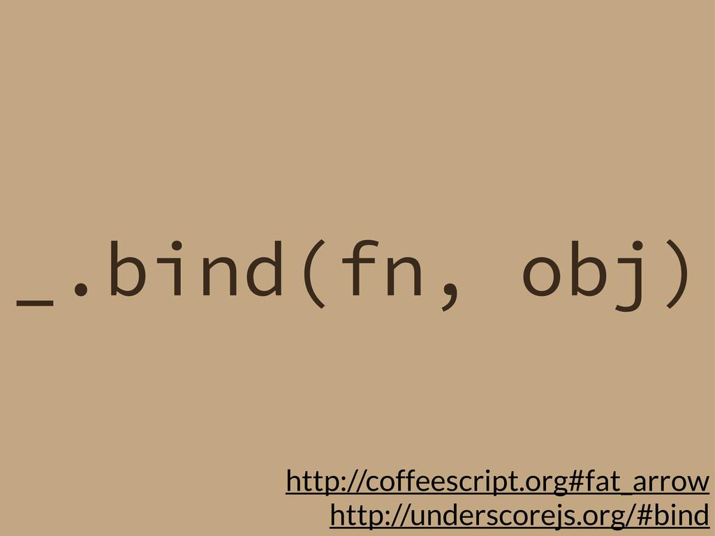_.bind(fn, obj) http://underscorejs.org/#bind h...