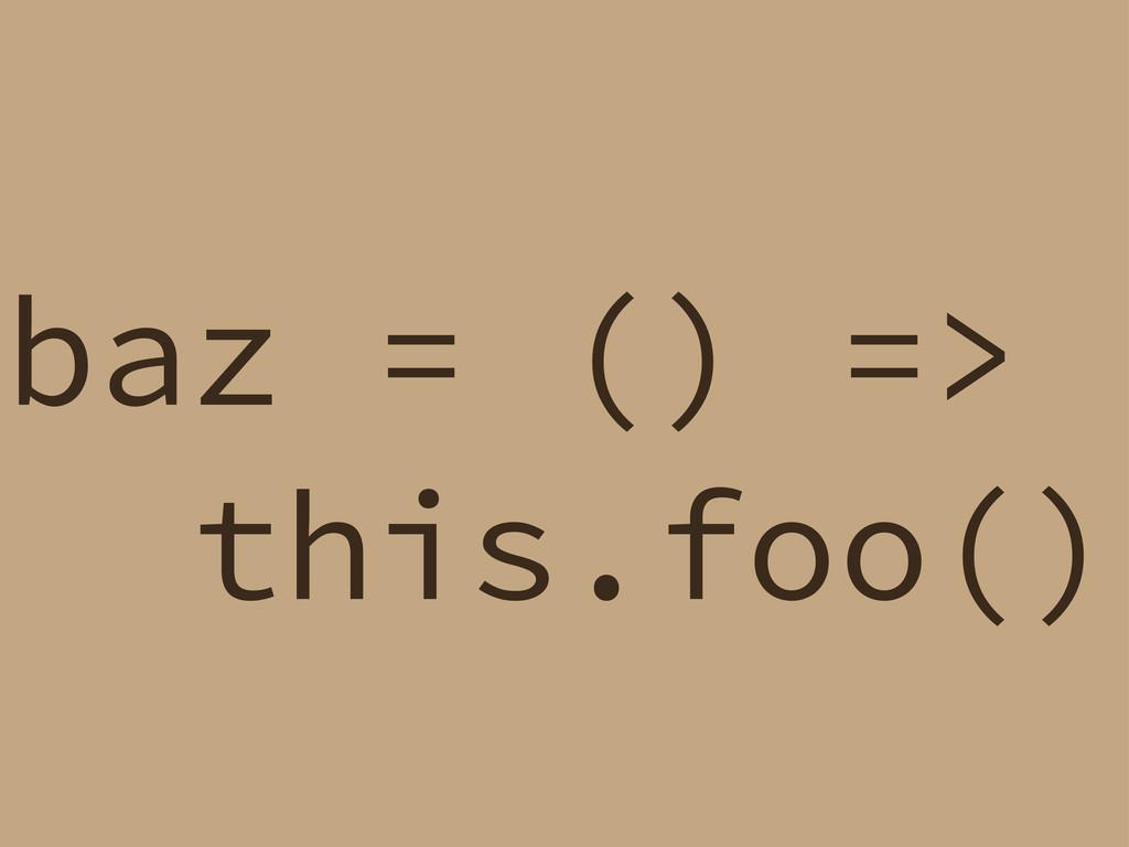 baz = () => this.foo()