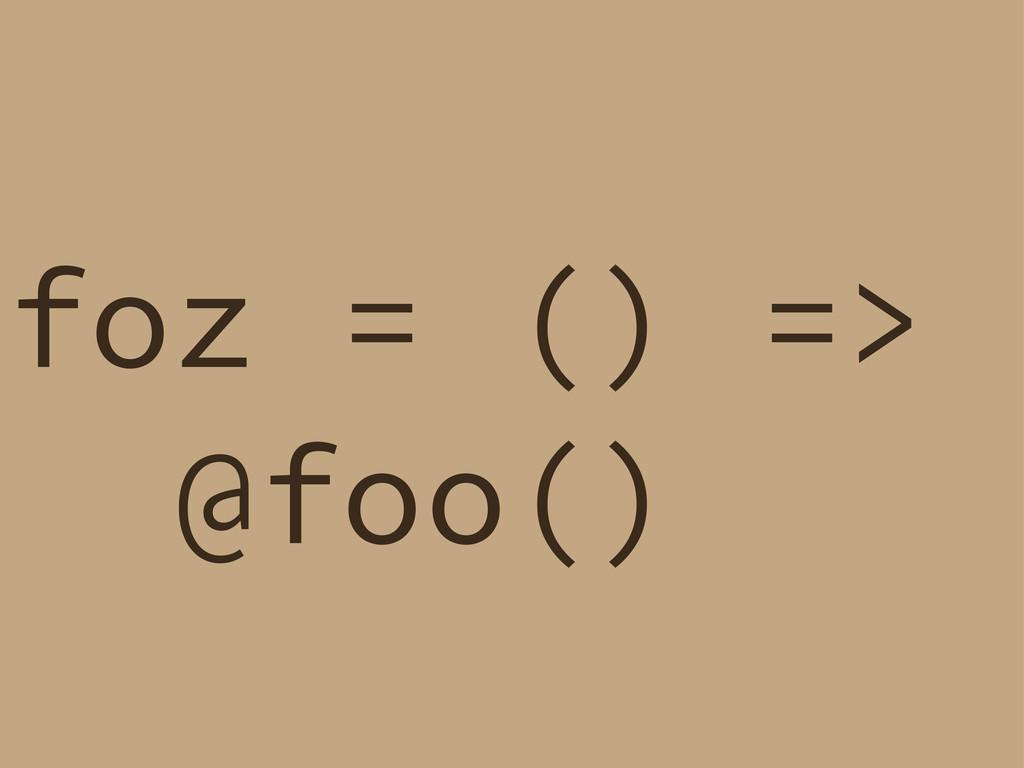 foz = () => @foo()