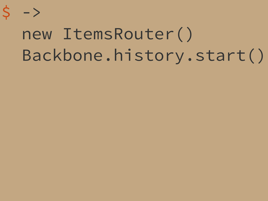 $ -> new ItemsRouter() Backbone.history.start()