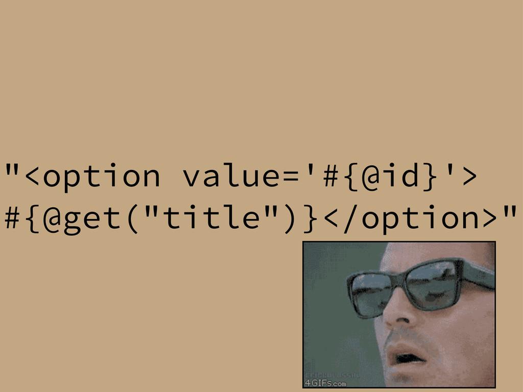 """<option value='#{@id}'> #{@get(""title"")}</opti..."