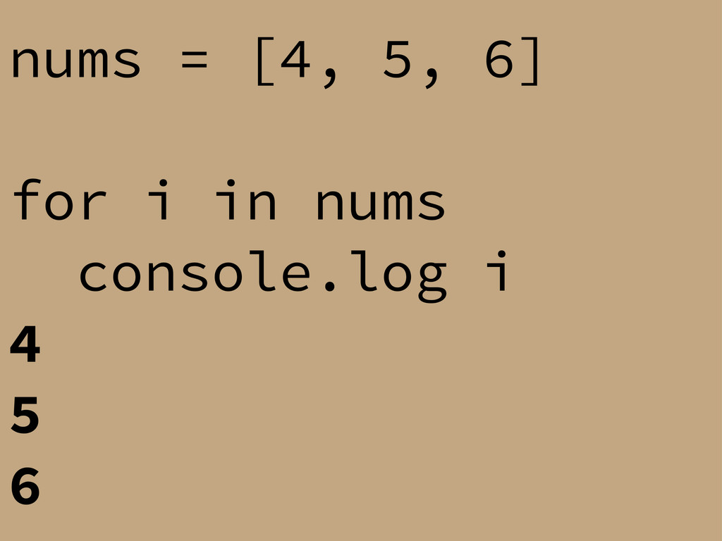 nums = [4, 5, 6] for i in nums console.log i 4 ...