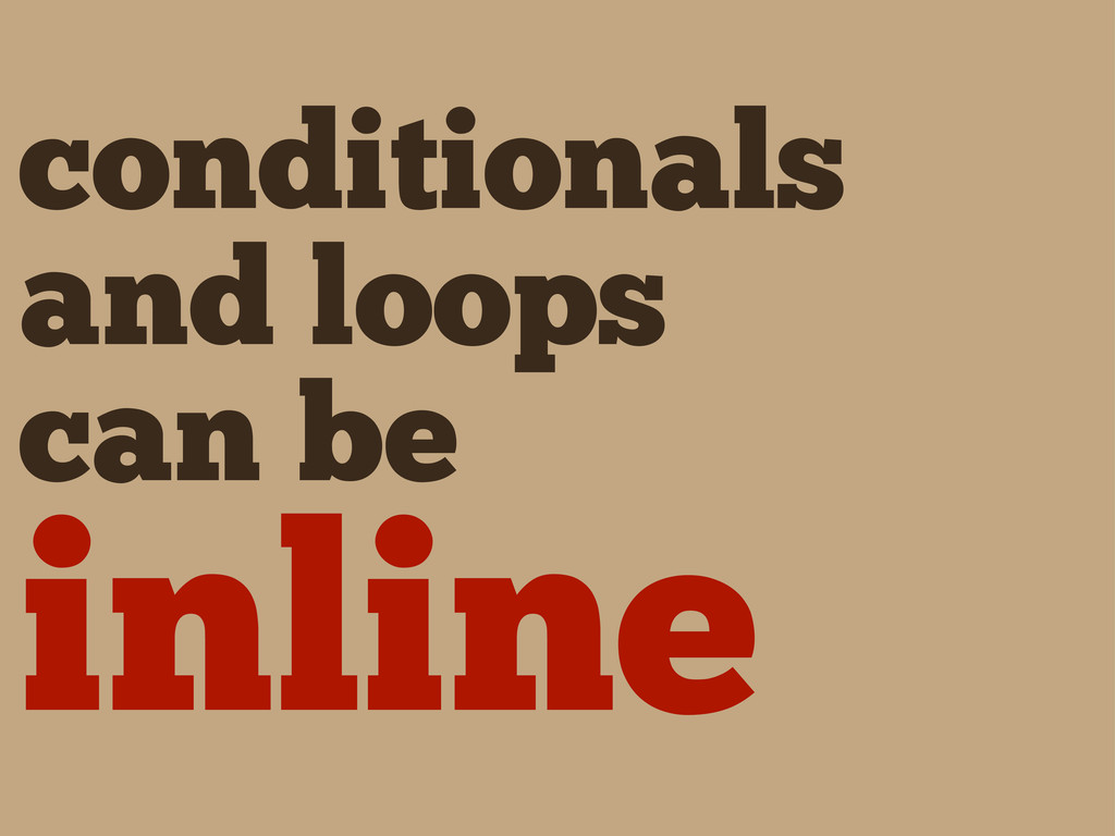 conditionals and loops can be inline