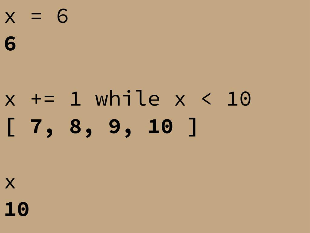 x = 6 6 x += 1 while x < 10 [ 7, 8, 9, 10 ] x 10
