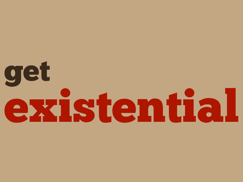 get existential