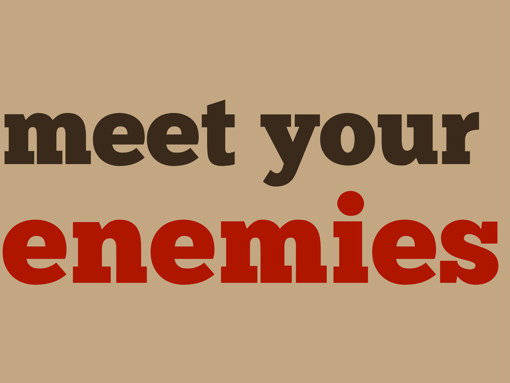meet your enemies