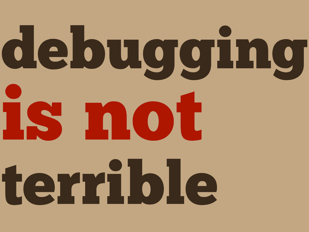 debugging is not terrible