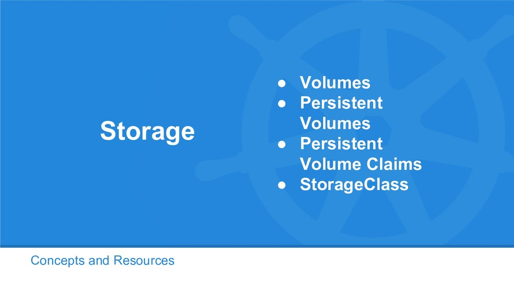 Concepts and Resources Storage ● Volumes ● Pers...