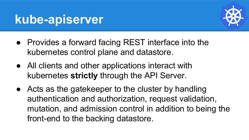 kube-apiserver ● Provides a forward facing REST...