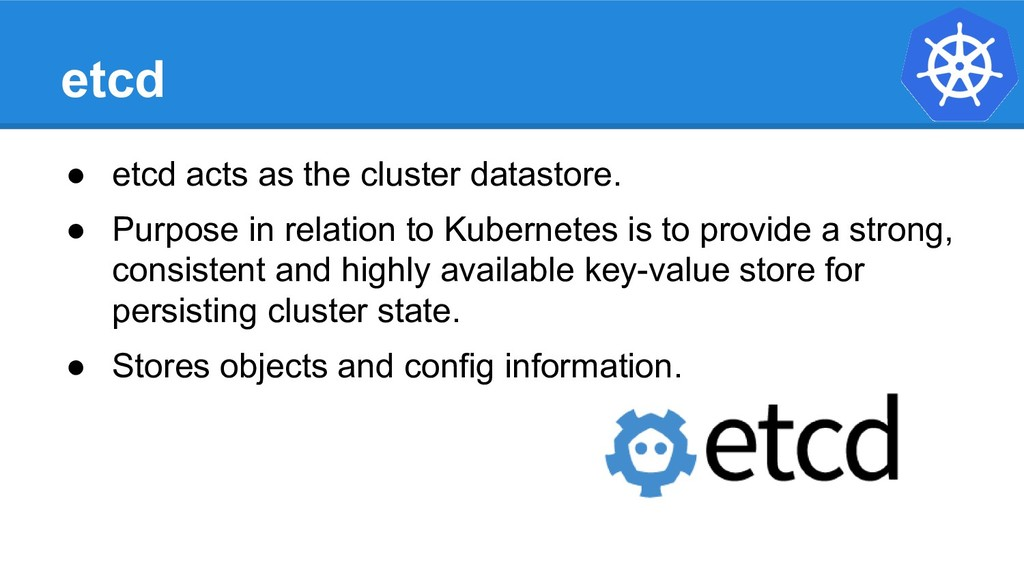 etcd ● etcd acts as the cluster datastore. ● Pu...