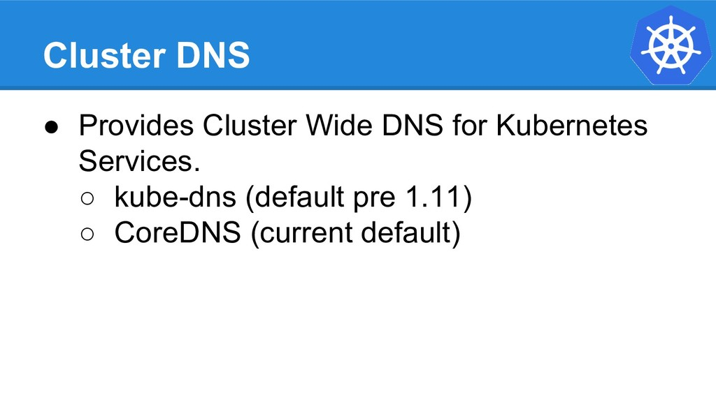 Cluster DNS ● Provides Cluster Wide DNS for Kub...
