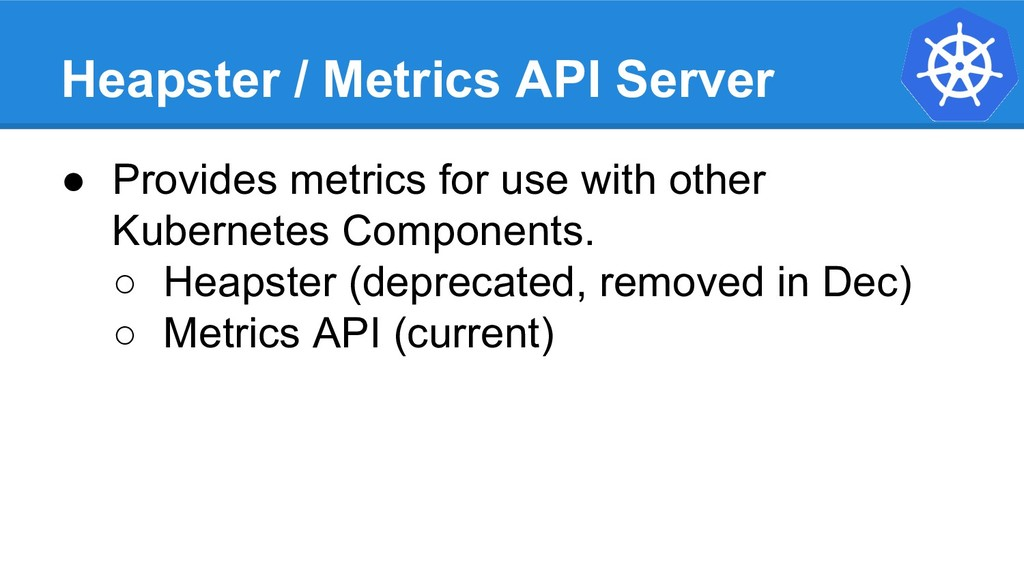 Heapster / Metrics API Server ● Provides metric...