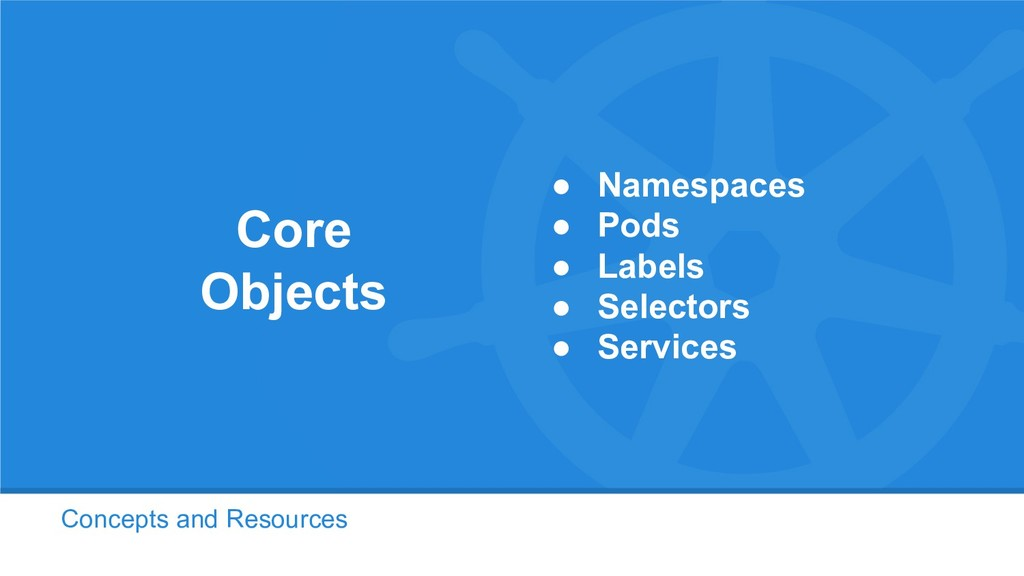 Concepts and Resources Core Objects ● Namespace...