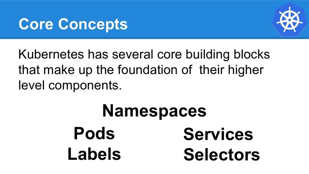 Core Concepts Kubernetes has several core build...