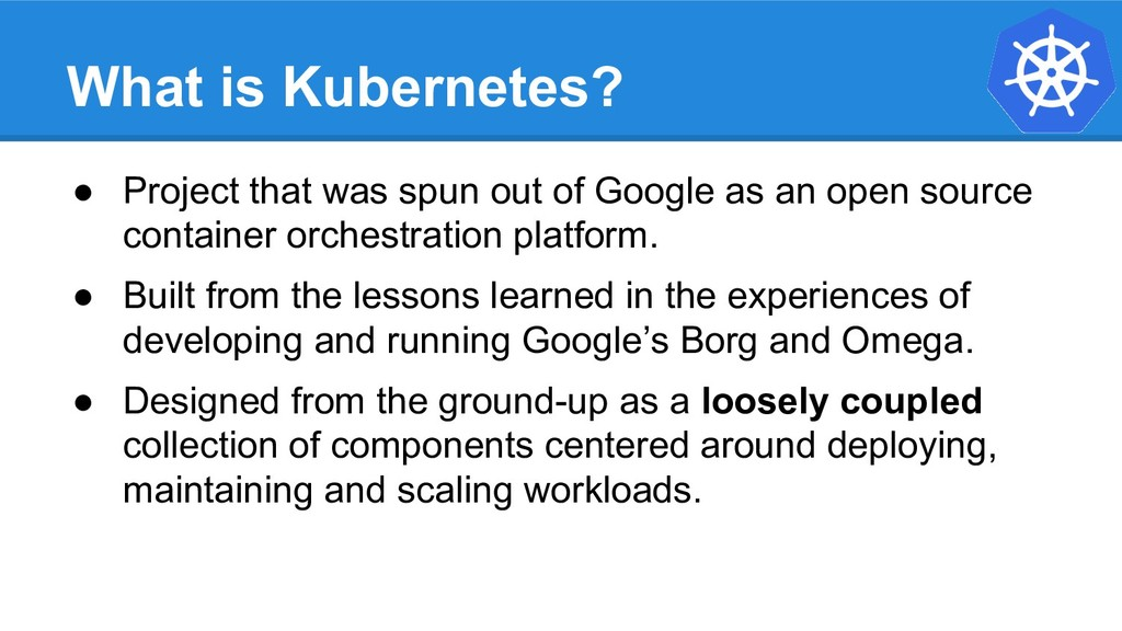What is Kubernetes? ● Project that was spun out...