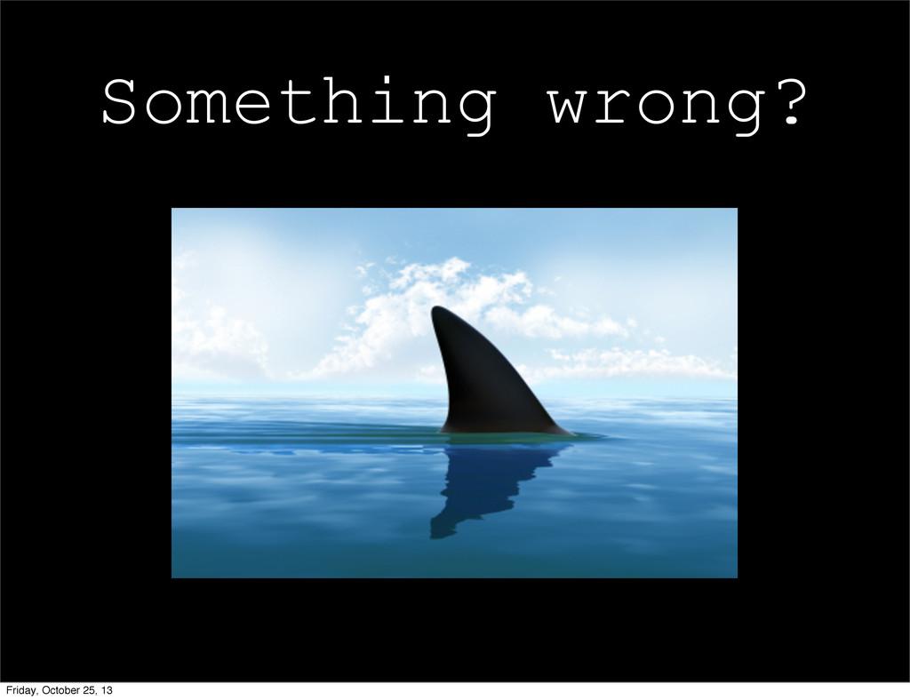Something wrong? Friday, October 25, 13