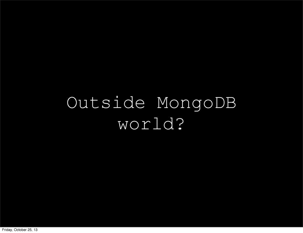 Outside MongoDB world? Friday, October 25, 13