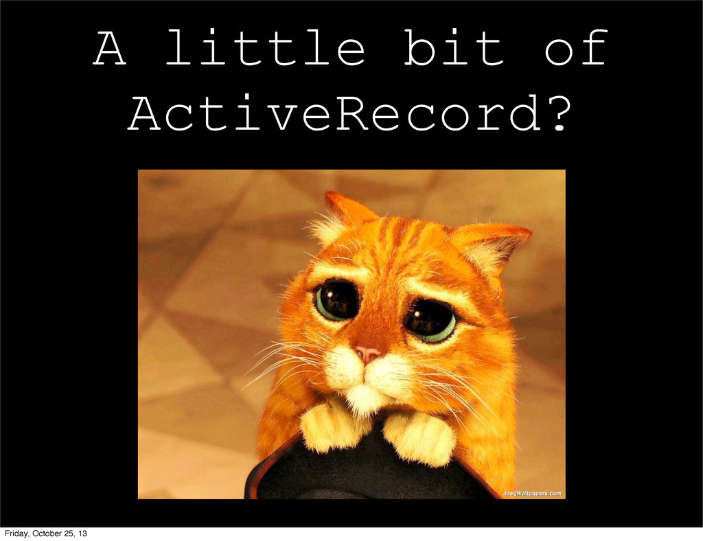 A little bit of ActiveRecord? Friday, October 2...