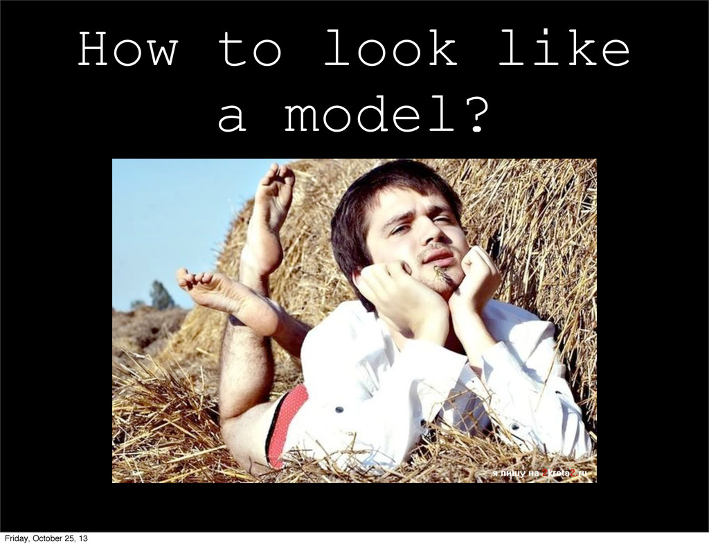 How to look like a model? Friday, October 25, 13