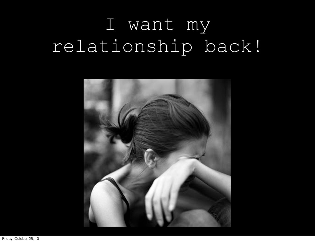 I want my relationship back! Friday, October 25...