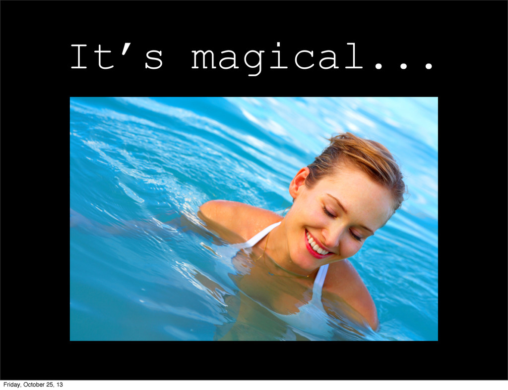 It's magical... Friday, October 25, 13