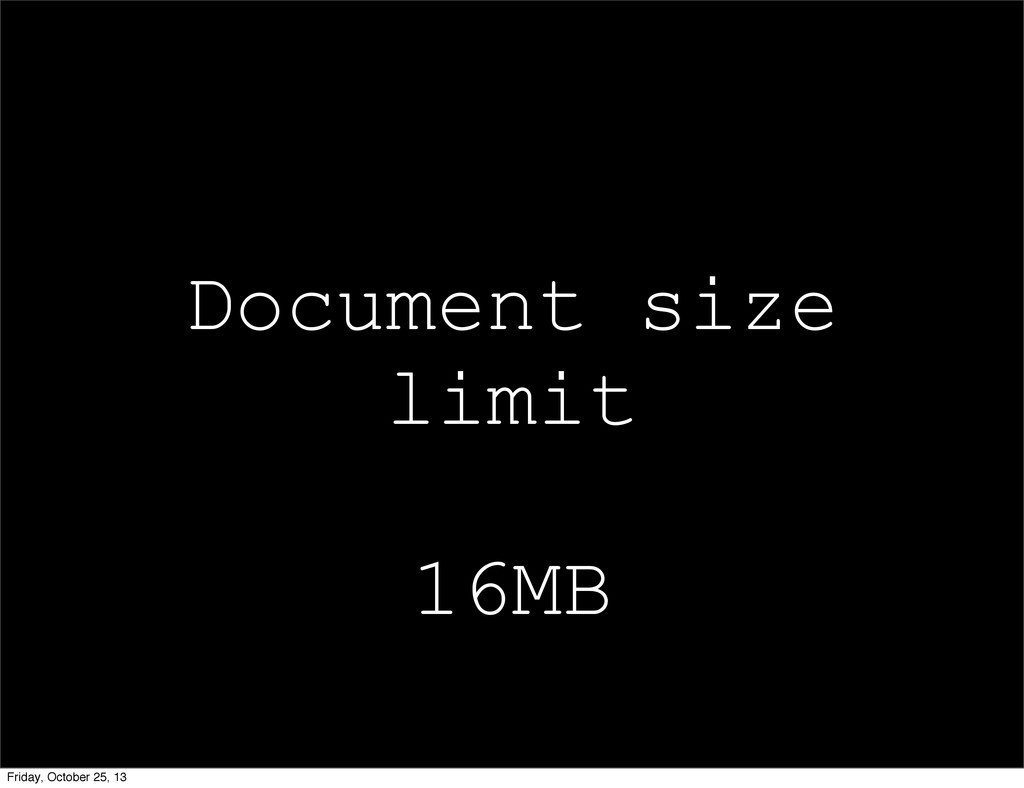 Document size limit 16MB Friday, October 25, 13