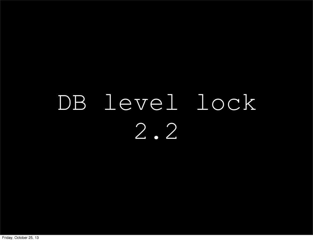 DB level lock 2.2 Friday, October 25, 13