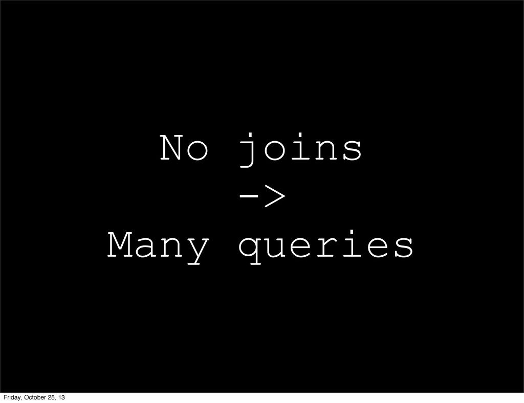 No joins -> Many queries Friday, October 25, 13
