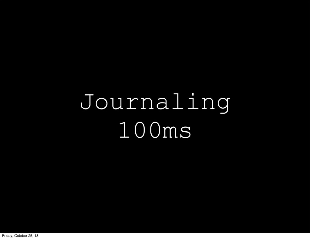 Journaling 100ms Friday, October 25, 13