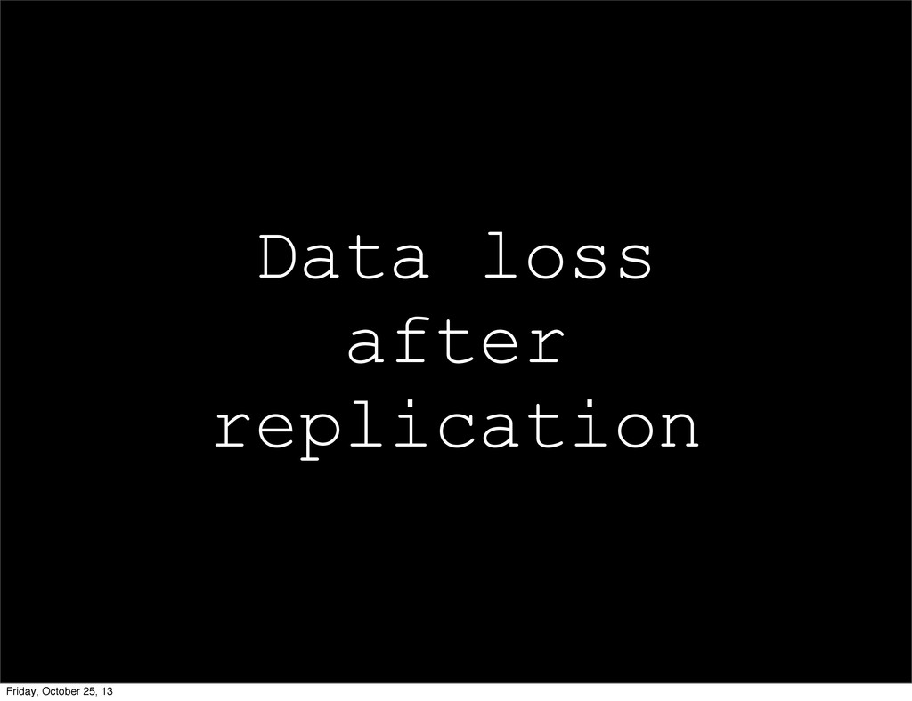 Data loss after replication Friday, October 25,...