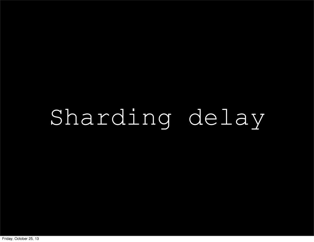 Sharding delay Friday, October 25, 13