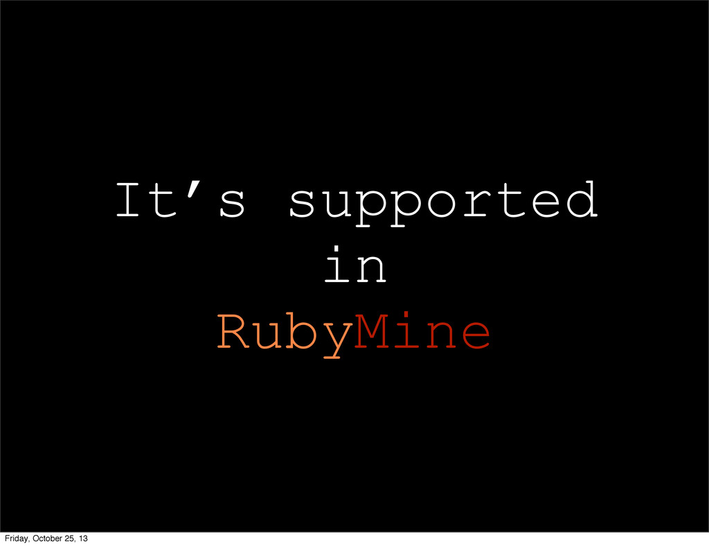 It's supported in RubyMine Friday, October 25, ...