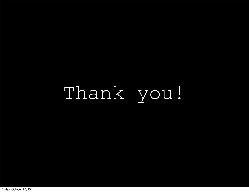 Thank you! Friday, October 25, 13
