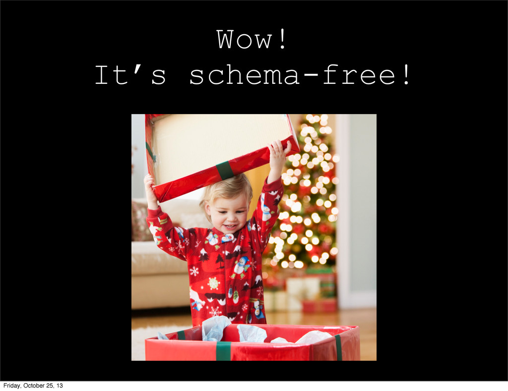 Wow! It's schema-free! Friday, October 25, 13