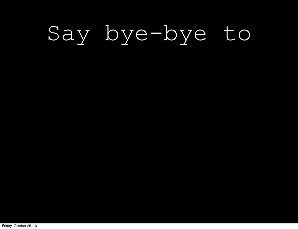 Say bye-bye to Friday, October 25, 13