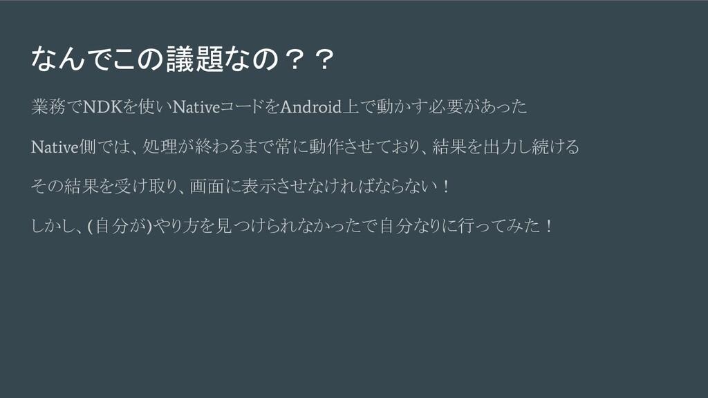 なんでこの議題なの?? 業務で NDK を使い Native コードを Android 上で動...