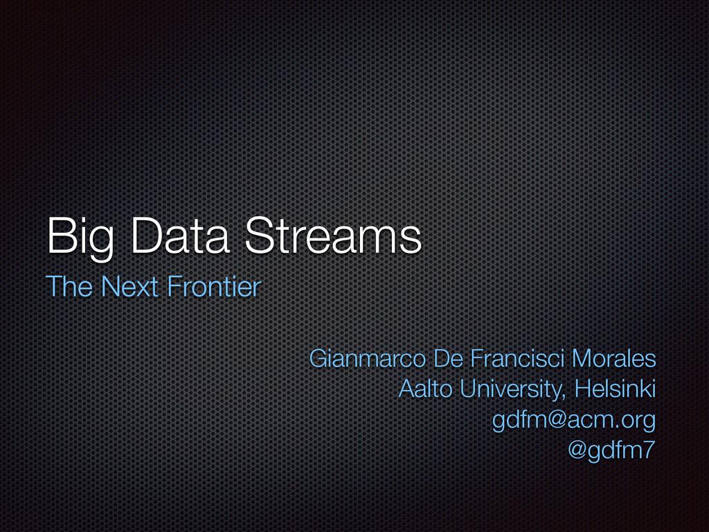 Big Data Streams The Next Frontier  Gianmarco ...