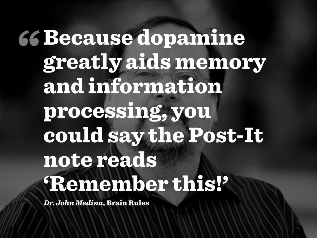 Because dopamine greatly aids memory and inform...