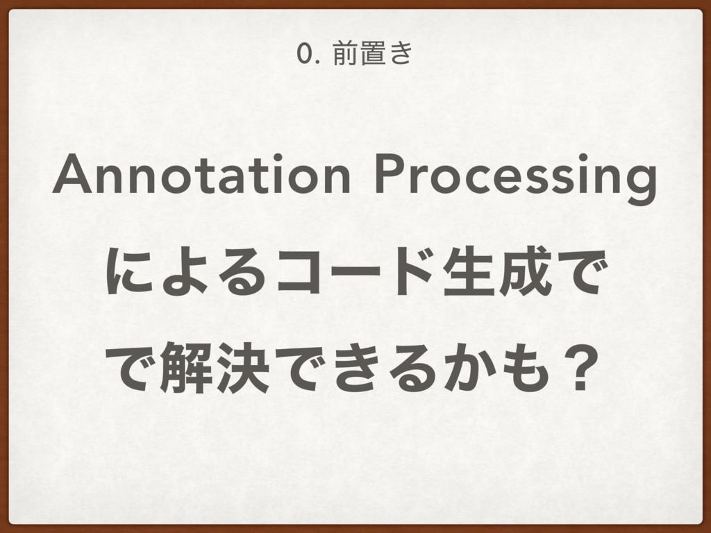 Annotation Processing ʹΑΔίʔυੜͰ ͰղܾͰ͖Δ͔ʁ 0. લ...