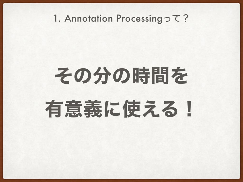 ͦͷͷؒΛ ༗ҙٛʹ͑Δʂ 1. Annotation Processingͬͯʁ