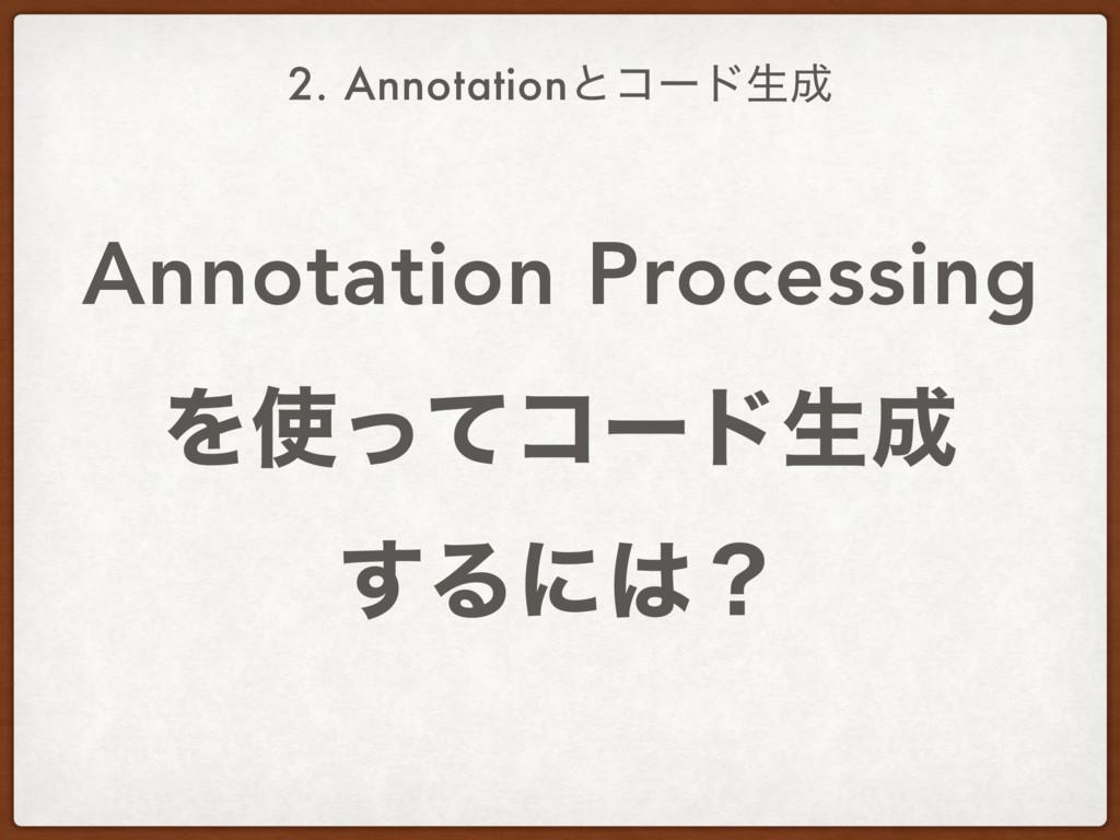 Annotation Processing Λͬͯίʔυੜ ͢Δʹʁ 2. Annot...