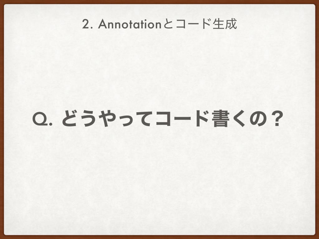 2. Annotationͱίʔυੜ Q. Ͳ͏ͬͯίʔυॻ͘ͷʁ