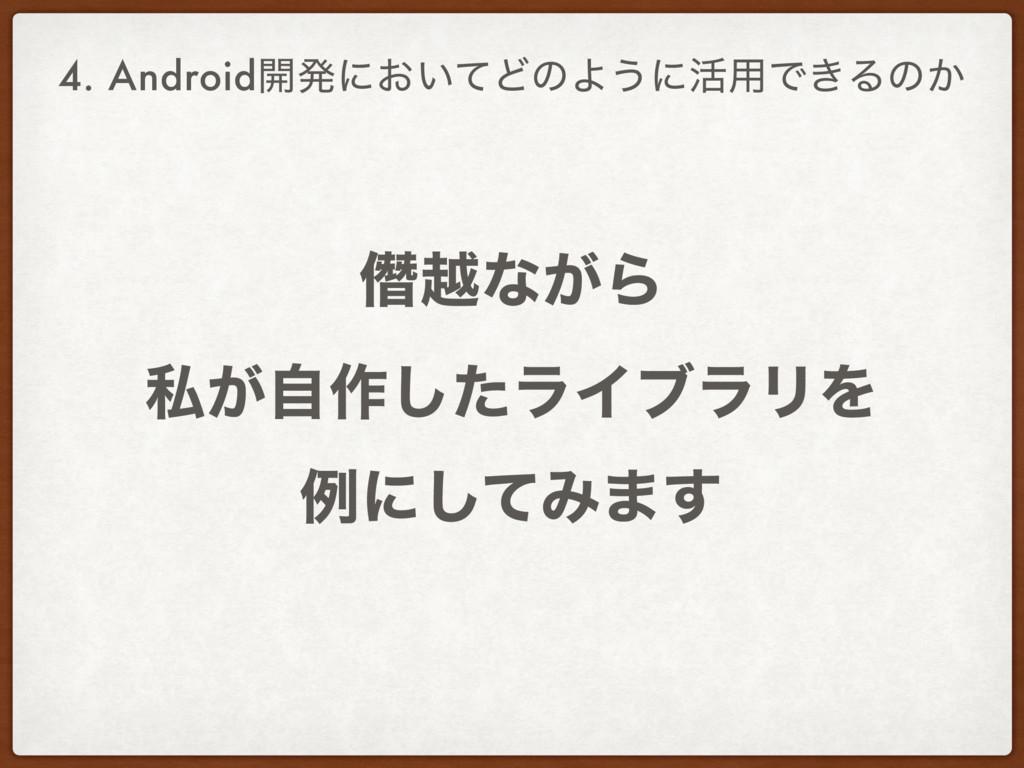 ၟӽͳ͕Β ࢲ͕ࣗ࡞ͨ͠ϥΠϒϥϦΛ ྫʹͯ͠Έ·͢ 4. Android։ൃʹ͓͍ͯͲͷ...