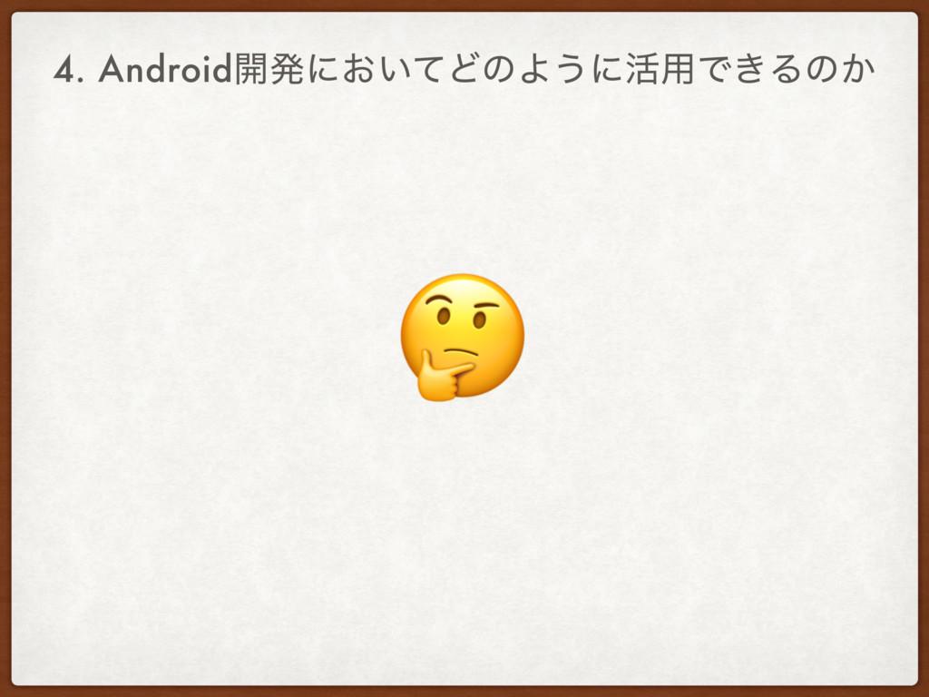4. Android։ൃʹ͓͍ͯͲͷΑ͏ʹ׆༻Ͱ͖Δͷ͔