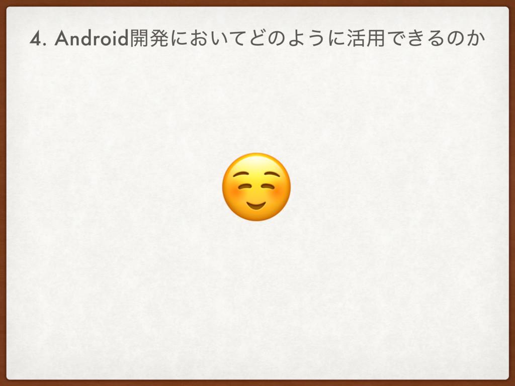 4. Android։ൃʹ͓͍ͯͲͷΑ͏ʹ׆༻Ͱ͖Δͷ͔ ☺