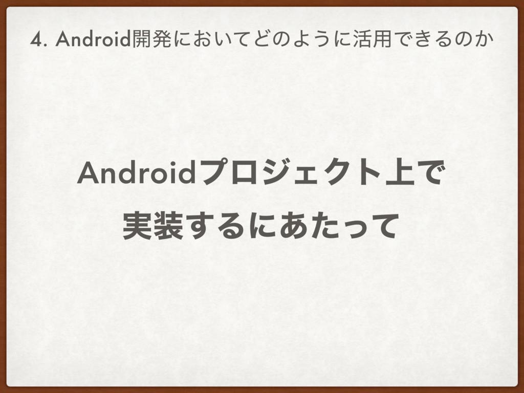4. Android։ൃʹ͓͍ͯͲͷΑ͏ʹ׆༻Ͱ͖Δͷ͔ AndroidϓϩδΣΫτ্Ͱ ࣮...
