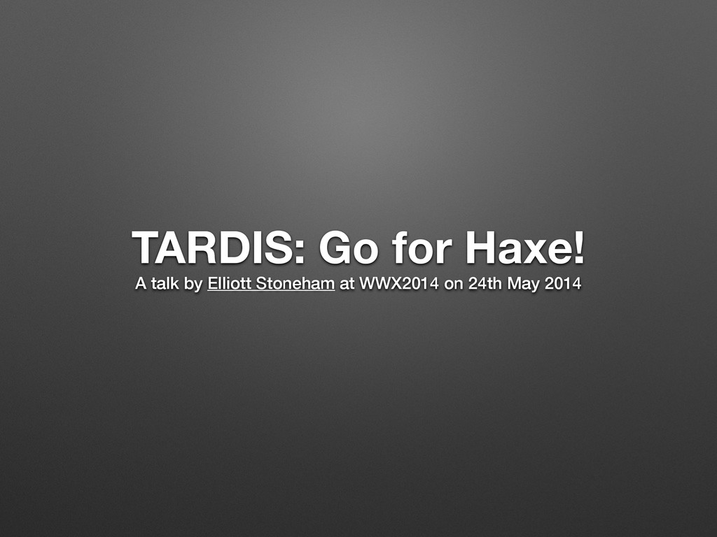 TARDIS: Go for Haxe! A talk by Elliott Stoneham...