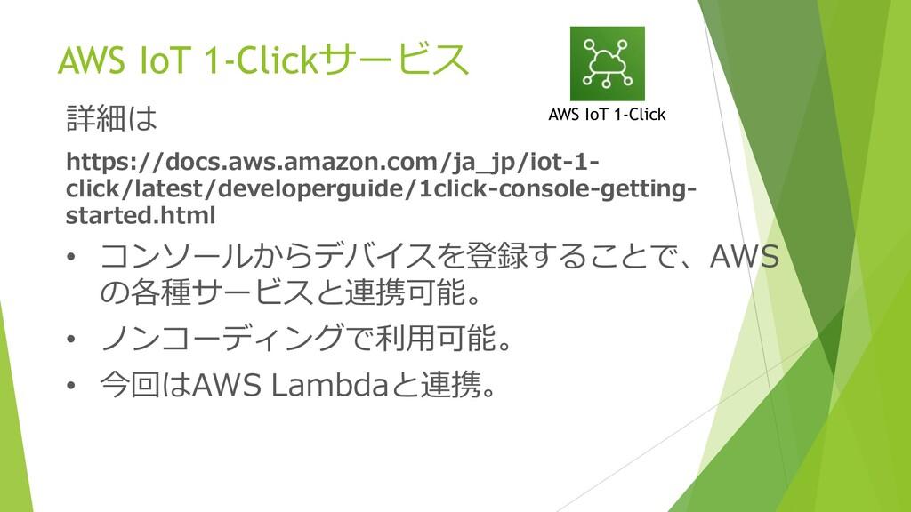 AWS IoT 1-Clickサービス 詳細は https://docs.aws.amazon...